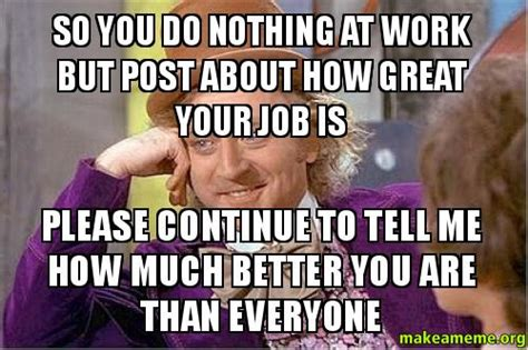 So you do nothing at work but post about how great your